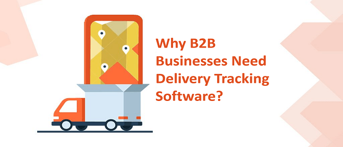 Why B2B Businesses Need Delivery Tracking Software?