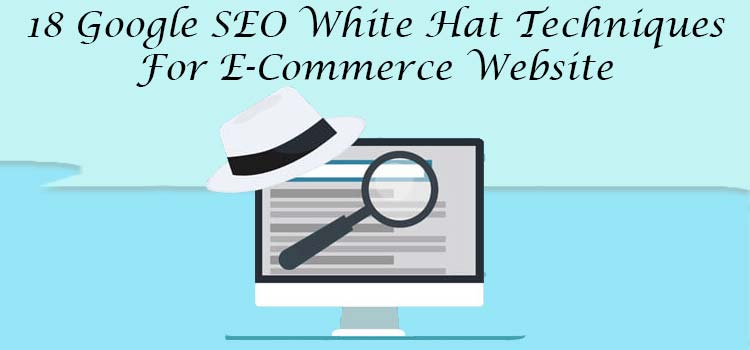 18 Google SEO White Hat Techniques For E-Commerce Website – A Rule of Thumb
