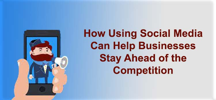 How Using Social Media Can Help Businesses Stay Ahead of the Competition